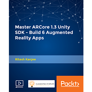 Master ARCore 1.3 Unity SDK - Build 6 Augmented Reality Apps [Video]