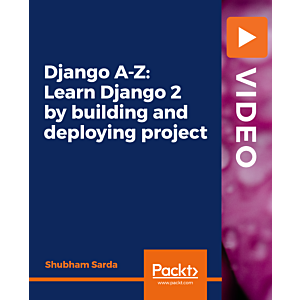 Django A-Z: Learn Django 2 by building and deploying project [Video]