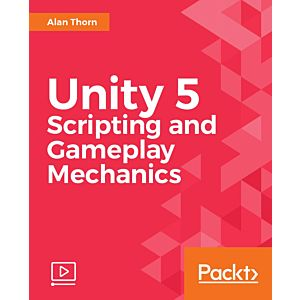 Unity 5 Scripting and Gameplay Mechanics [Video]