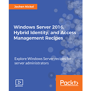 Windows Server 2016, Hybrid Identity, and Access Management Recipes [Video]