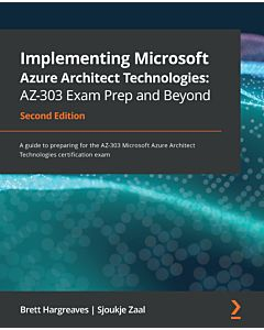 Implementing Microsoft Azure Architect Technologies: AZ-303 Exam Prep and Beyond - Second Edition