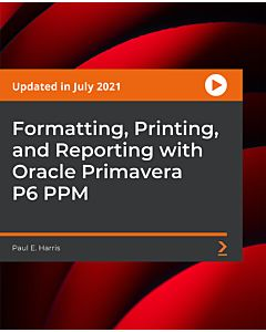 Formatting, Printing, and Reporting with Oracle Primavera P6 PPM [Video]
