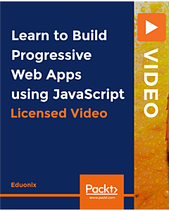 Learn to Build Progressive Web Apps using JavaScript [Video]