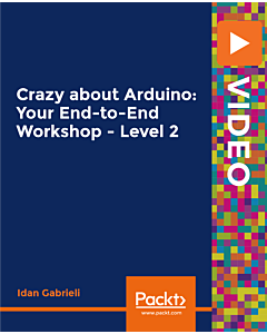 Crazy about Arduino: Your End-to-End Workshop - Level 2 [Video]