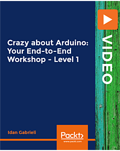 Crazy about Arduino: Your End-to-End Workshop - Level 1 [Video]