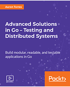 Advanced Solutions in Go - Testing and Distributed Systems [Video]
