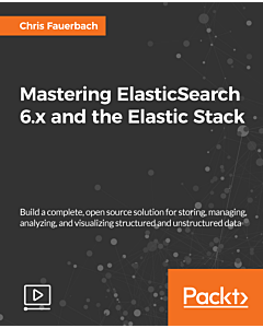 Mastering ElasticSearch 6.x and the Elastic Stack [Video]