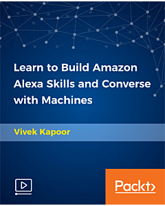 Learn to Build Amazon Alexa Skills and Converse with Machines [Video]