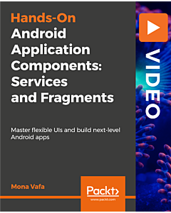 Hands-On Android Application Components: Services and Fragments [Video]