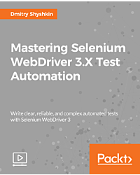 Mastering Selenium WebDriver 3.X Test Automation [Video]