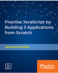 Practise JavaScript by Building 3 Applications from Scratch [Video]